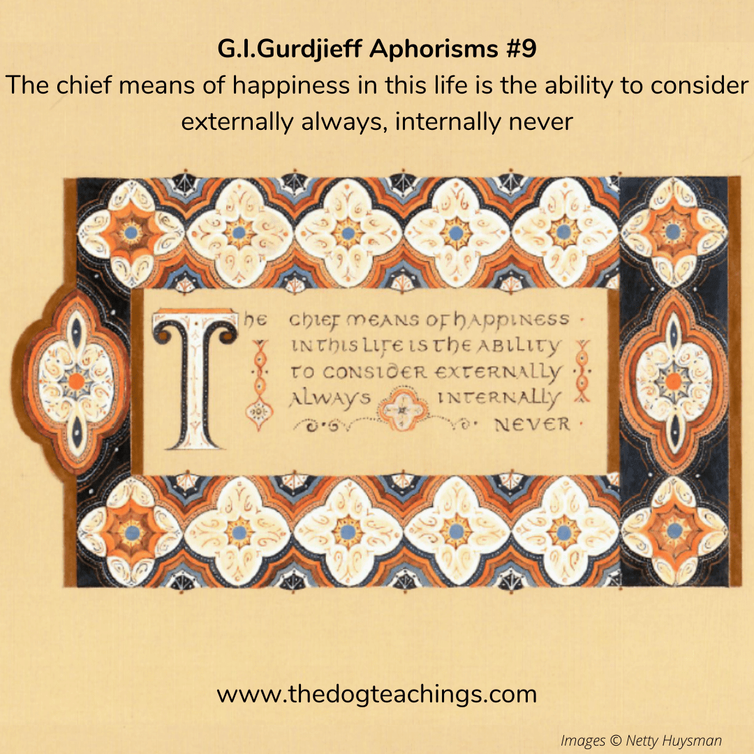 Gurdjieff Aphorism #9 - The chief means of happiness in this life is the ability to consider externally always, internally never.