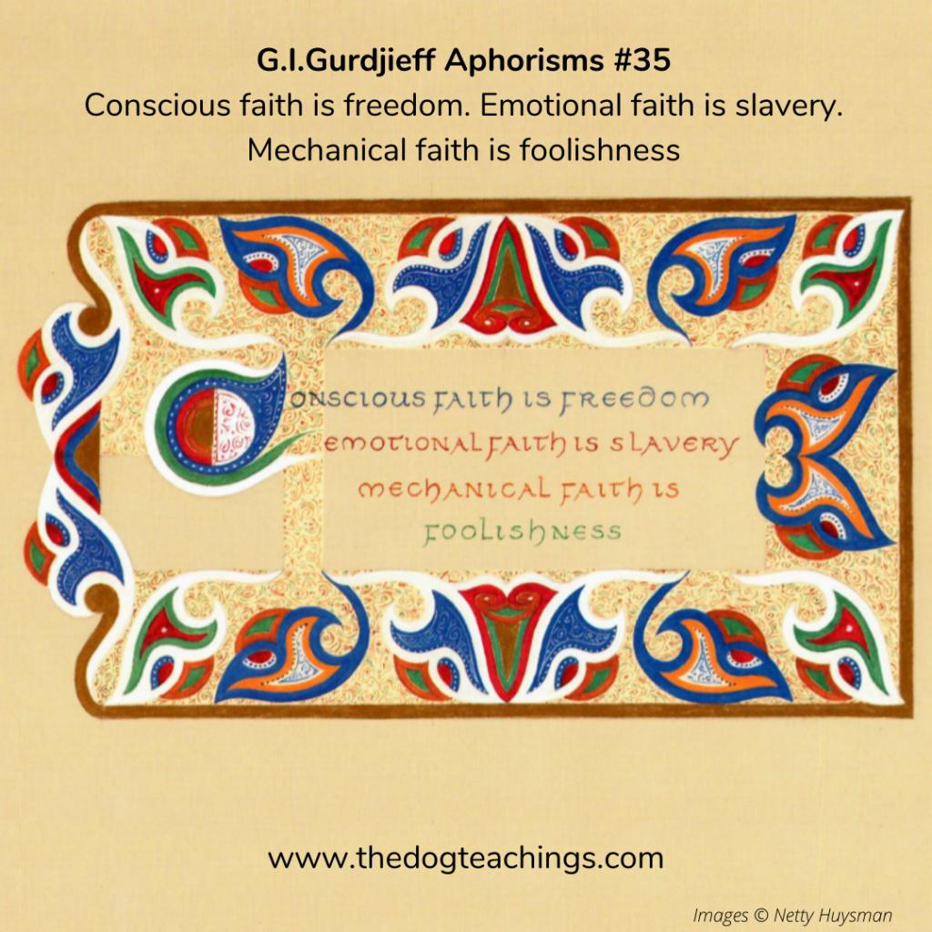 Gurdjieff Aphorism #35 - Conscious faith is freedom. Emotional faith is slavery. Mechanical faith is foolishness.