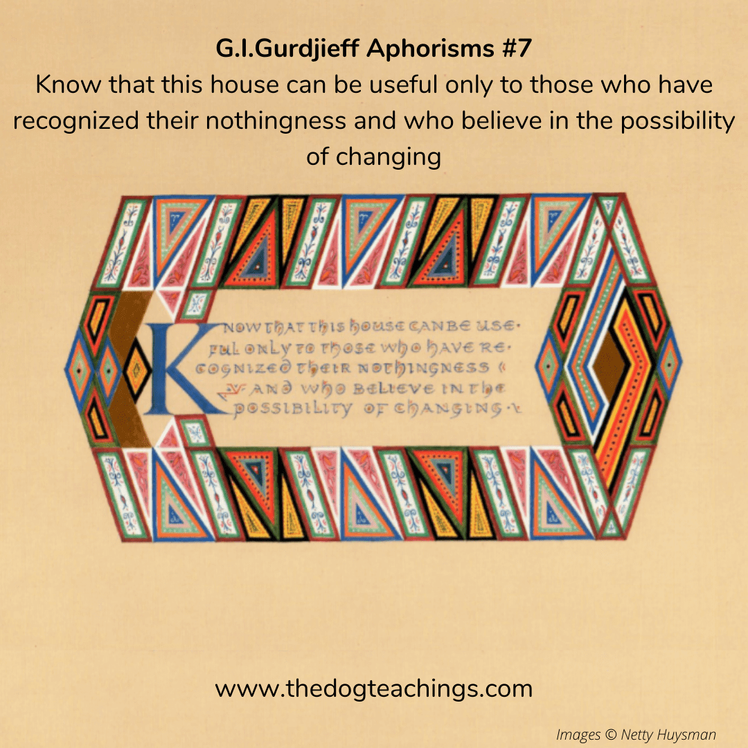 Gurdjieff Aphorism #7 - Know that this house can be useful only to those who have recognized their nothingness and who believe in the possibility of changing.