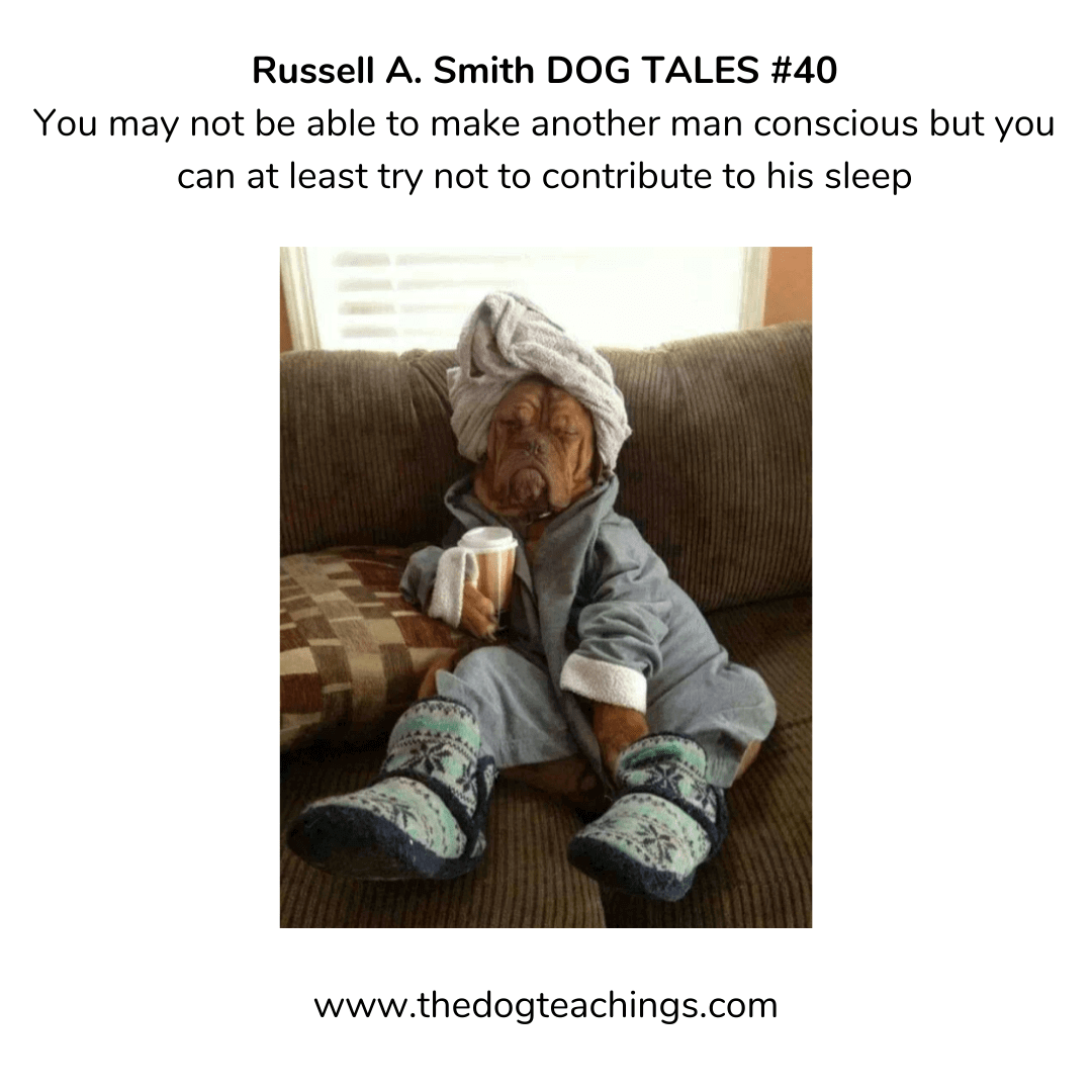 DOGTALE #40 - You may not be able to make another man conscious, but you can at least try not to contribute to his sleep.
